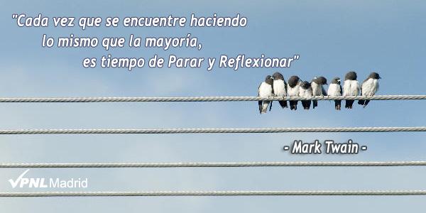 Cada vez que se encuentre haciendo lo mismo que la mayoría, es tiempo de Parar y Reflexionar. Mark Twain