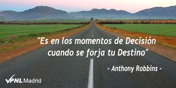 Es en los momentos de Decisión cuando ser forja tu Destino. Anthony Robbins