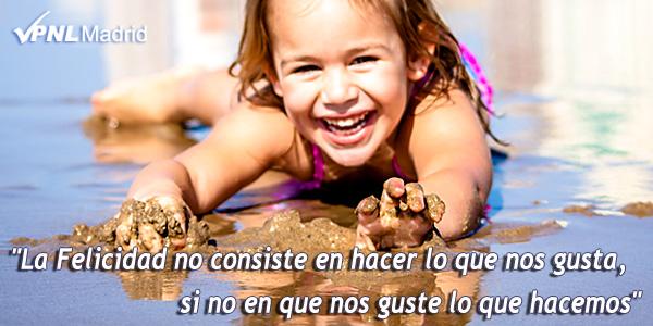 La Felicidad no consiste en hacer lo que nos gusta, si no en que nos guste lo que hacemos